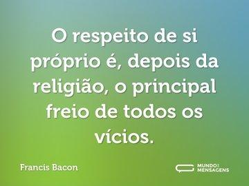 O respeito de si próprio é, depois da religião, o principal freio de todos os vícios.