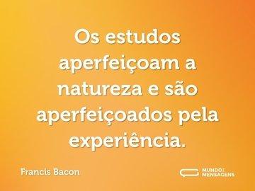 Os estudos aperfeiçoam a natureza e são aperfeiçoados pela experiência.