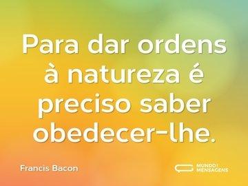 Para dar ordens à natureza é preciso saber obedecer-lhe.