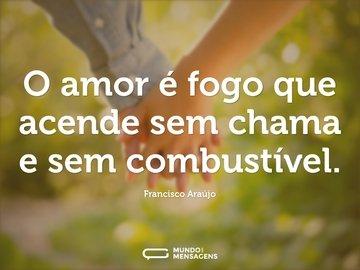 O amor é fogo que acende sem chama e sem combustível.