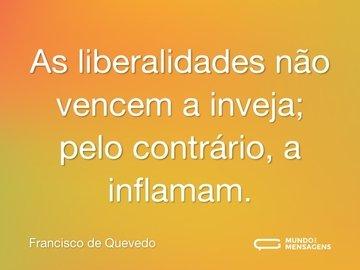 As liberalidades não vencem a inveja; pelo contrário, a inflamam.