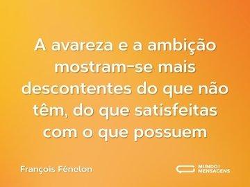 A avareza e a ambição mostram-se mais descontentes do que não têm, do que satisfeitas com o que possuem