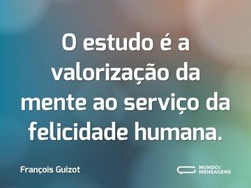 O estudo é a valorização da mente ao serviço da felicidade humana.