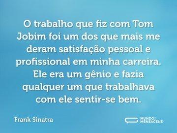 O trabalho que fiz com Tom Jobim foi um dos que mais me deram satisfação pessoal e profissional em minha carreira. Ele era um gênio e fazia qualquer um que trabalhava com ele sentir-se bem.