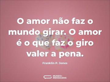 O amor não faz o mundo girar. O amor é o que faz o giro valer a pena.