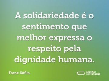 A solidariedade é o sentimento que melhor expressa o respeito pela dignidade humana.