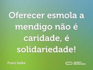 Oferecer esmola a mendigo não é caridade, é solidariedade!