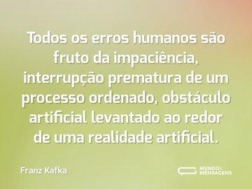 Todos os erros humanos são fruto da impaciência, interrupção prematura de um processo ordenado, obstáculo artificial levantado ao redor de uma realidade artificial.