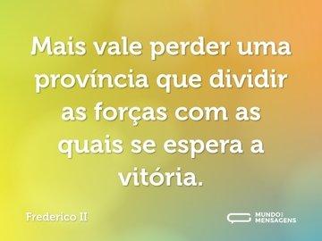 Mais vale perder uma província que dividir as forças com as quais se espera a vitória.