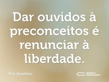 Dar ouvidos à preconceitos é renunciar à liberdade.