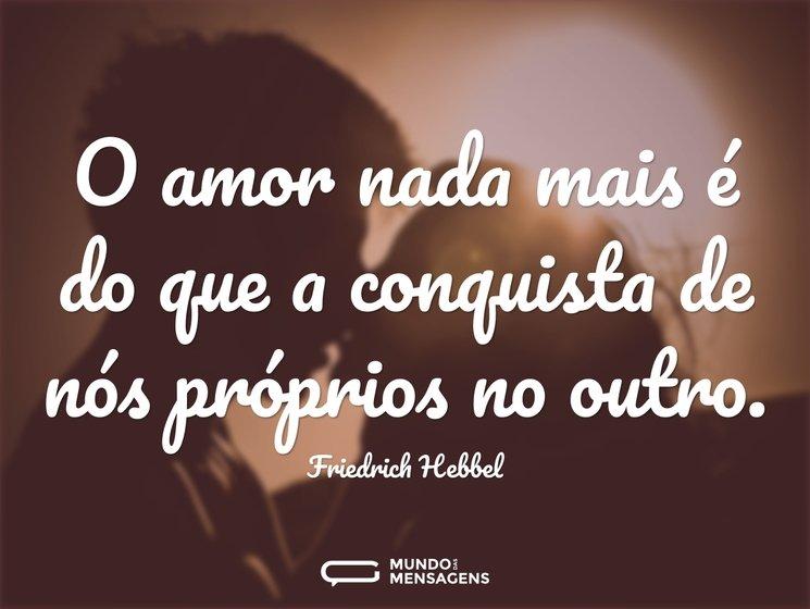 O amor nada mais é do que a conquista de...