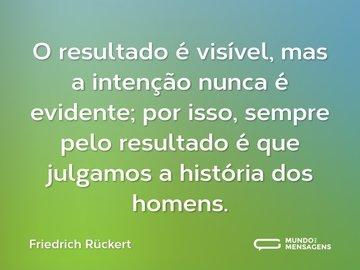 O resultado é visível, mas a intenção nunca é evidente; por isso, sempre pelo resultado é que julgamos a história dos homens.