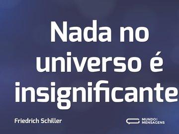 Nada no universo é insignificante.