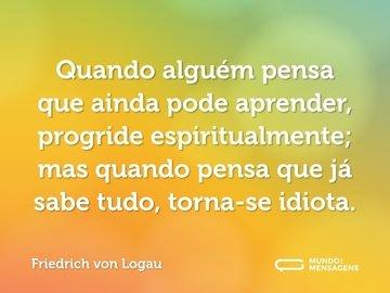 Quando alguém pensa que ainda pode aprender, progride espiritualmente; mas quando pensa que já sabe tudo, torna-se idiota.