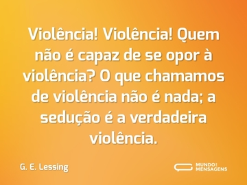 Violência! Violência! Quem não é capaz de se opor à violência? O que chamamos de violência não é nada; a sedução é a verdadeira violência.