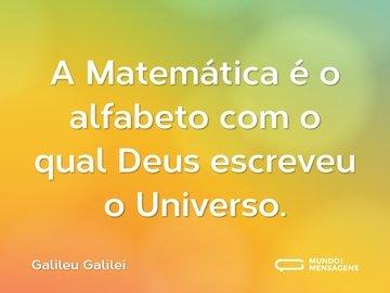 A Matemática é o alfabeto com o qual Deus escreveu o Universo.