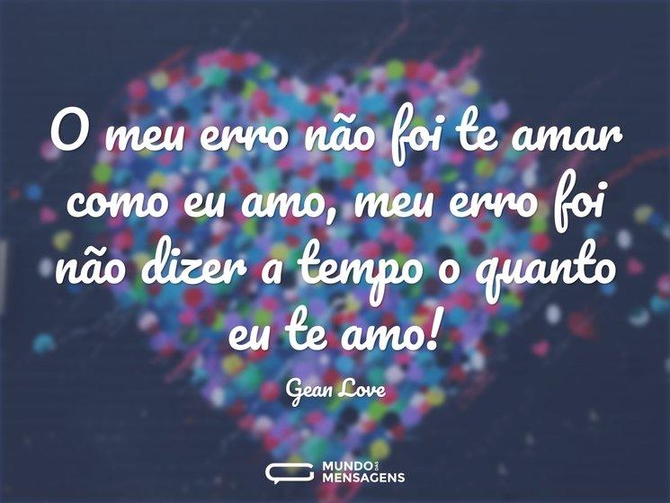 Se O Tempo Soubesse O Quanto Eu Te Amo: O Meu Erro Não Foi Te Amar Como Eu Amo,