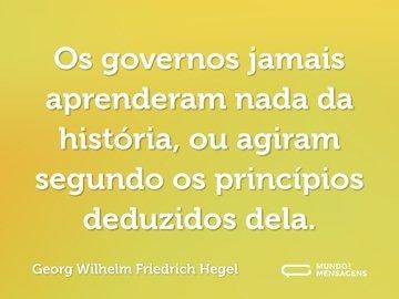 Os governos jamais aprenderam nada da história, ou agiram segundo os princípios deduzidos dela.