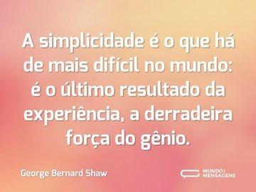 A simplicidade é o que há de mais difícil no mundo: é o último resultado da experiência, a derradeira força do gênio.