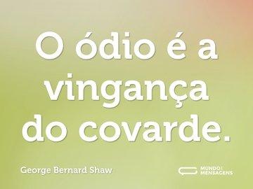 O ódio é a vingança do covarde.
