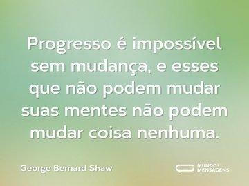 Progresso é impossível sem mudança, e esses que não podem mudar suas mentes não podem mudar coisa nenhuma.