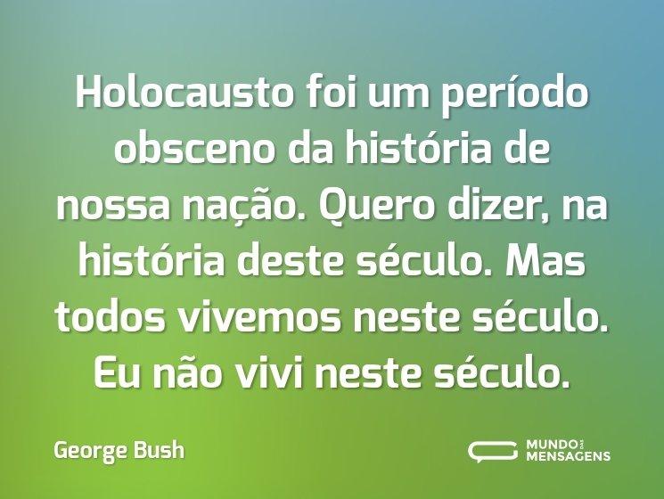 Holocausto foi um período obsceno da história de nossa nação. Quero dizer, na história deste século. Mas todos vivemos neste século. Eu não vivi neste século.