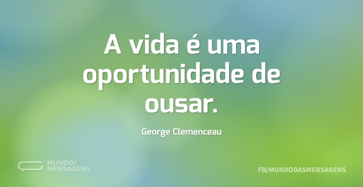 A vida é uma oportunidade de ousar...