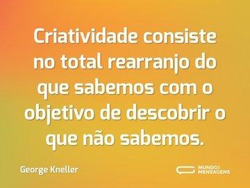 Criatividade consiste no total rearranjo do que sabemos com o objetivo de descobrir o que não sabemos.