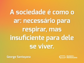 A sociedade é como o ar: necessário para respirar, mas insuficiente para dele se viver.