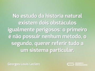 No estudo da história natural existem dois obstáculos igualmente perigosos: o primeiro é não possuir nenhum método, o segundo, querer referir tudo a um sistema particular.