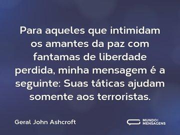 Para aqueles que intimidam os amantes da paz com fantamas de liberdade perdida, minha mensagem é a seguinte: Suas táticas ajudam somente aos terroristas.
