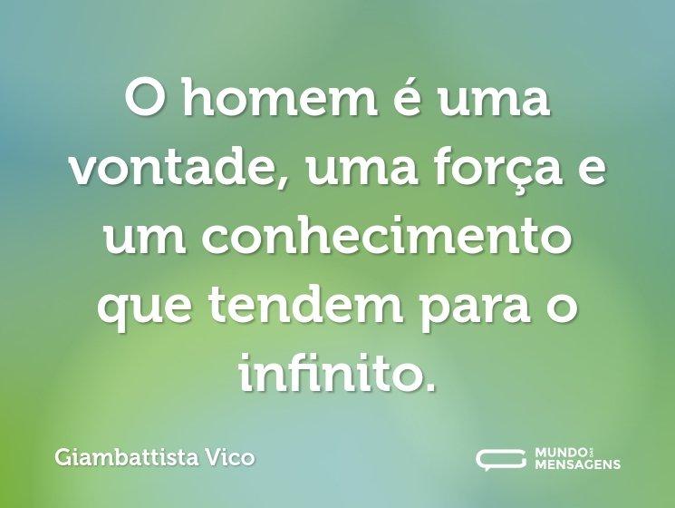 O homem é uma vontade, uma força e um conhecimento que tendem para o infinito.