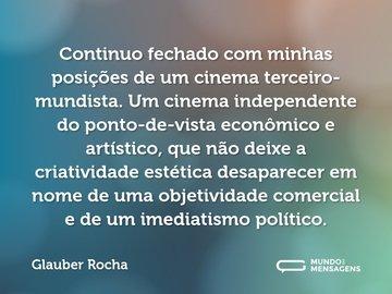 Continuo fechado com minhas posições de um cinema terceiro-mundista. Um cinema independente do ponto-de-vista econômico e artístico, que não deixe a criatividade estética desaparecer em nome de uma objetividade comercial e de um imediatismo político.