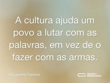 A cultura ajuda um povo a lutar com as palavras, em vez de o fazer com as armas.