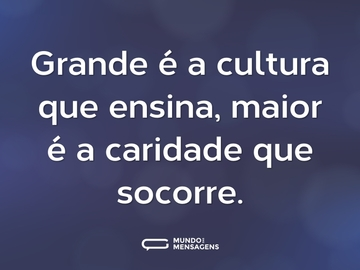 Grande é a cultura que ensina, maior é a caridade que socorre.