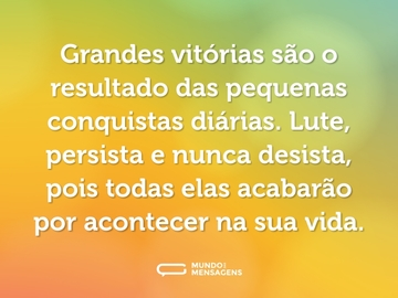 Grandes vitórias são o resultado das pequenas conquistas diárias. Lute, persista e nunca desista, pois todas elas acabarão por acontecer na sua vida.