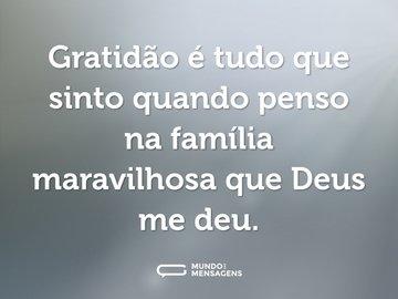 Gratidão é tudo que sinto quando penso na família maravilhosa que Deus me deu.