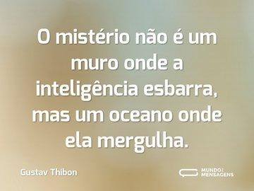 O mistério não é um muro onde a inteligência esbarra, mas um oceano onde ela mergulha.