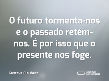 O futuro tormenta-nos e o passado retém-nos. É por isso que o presente nos foge.
