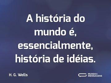 A história do mundo é, essencialmente, história de idéias.