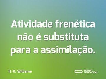 Atividade frenética não é substituta para a assimilação.