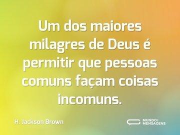 Um dos maiores milagres de Deus é permitir que pessoas comuns façam coisas incomuns.