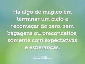 Há algo de mágico em terminar um ciclo e recomeçar do zero, sem bagagens ou preconceitos, somente com expectativas e esperanças.
