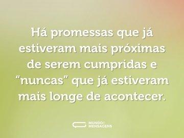 """Há promessas que já estiveram mais próximas de serem cumpridas e """"nuncas"""" que já estiveram mais longe de acontecer."""