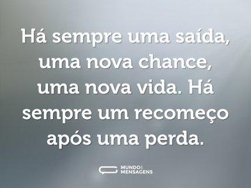 Há sempre uma saída, uma nova chance, uma nova vida. Há sempre um recomeço após uma perda.