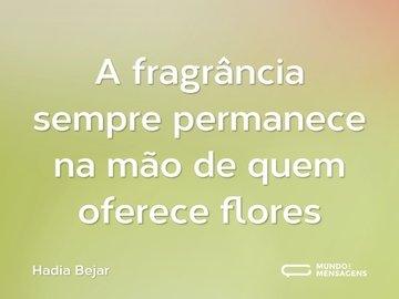 A fragrância sempre permanece na mão de quem oferece flores