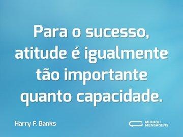 Para o sucesso, atitude é igualmente tão importante quanto capacidade.