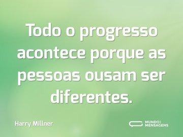 Todo o progresso acontece porque as pessoas ousam ser diferentes.