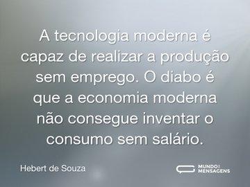 A tecnologia moderna é capaz de realizar a produção sem emprego. O diabo é que a economia moderna não consegue inventar o consumo sem salário.