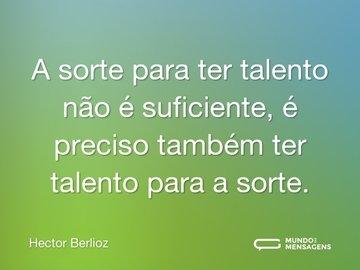 A sorte para ter talento não é suficiente, é preciso também ter talento para a sorte.
